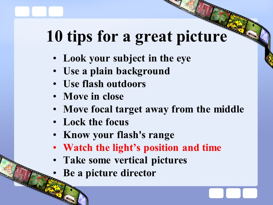 10 tips for a great picture Look your subject in the eye Use a plain background Use flash outdoors Move in close Move focal target away from the middle Lock the focus Know your flash s range Watch the lights position and time Take some vertical pictures Be a picture director