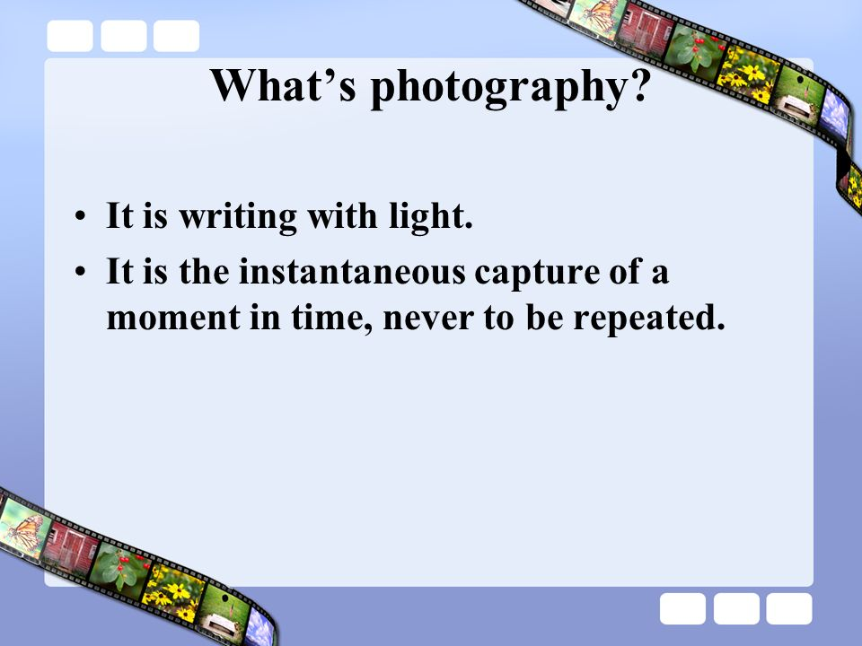 Whats photography? It is writing with light. It is the instantaneous capture of a moment in time, never to be repeated.
