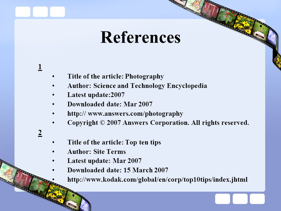 References 1 Title of the article: Photography Author: Science and Technology Encyclopedia Latest update:2007 Downloaded date: Mar 2007 http:// www.an