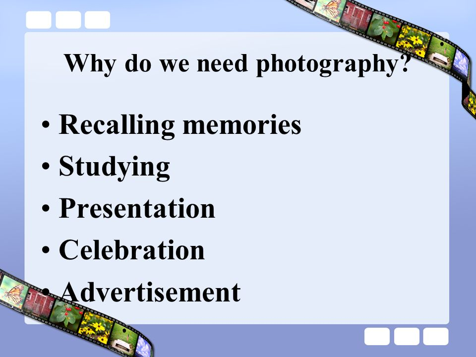 Why do we need photography Recalling memories Studying Presentation Celebration Advertisement