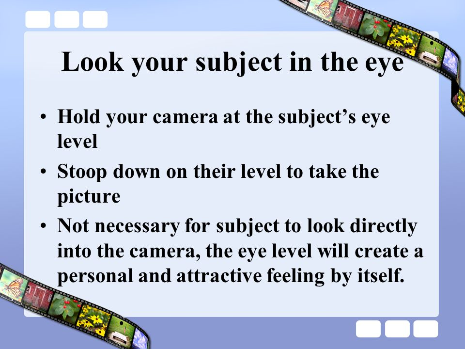 Look your subject in the eye Too high Better