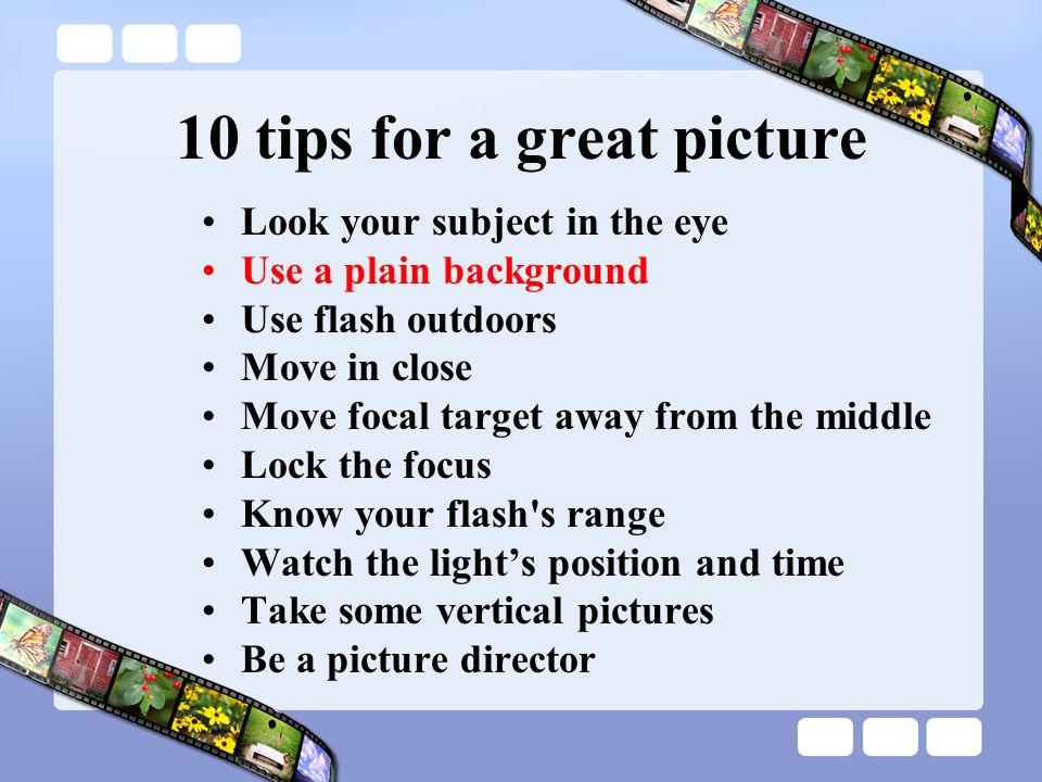 10 tips for a great picture Look your subject in the eye Use a plain background Use flash outdoors Move in close Move focal target away from the middl