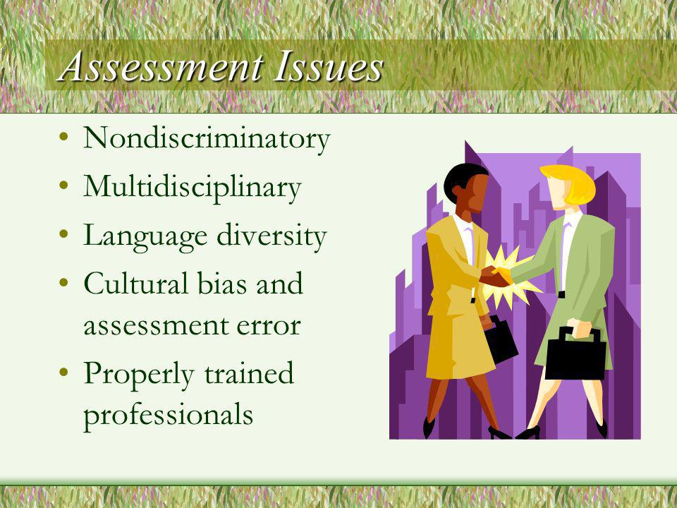 Assessment Issues Nondiscriminatory Multidisciplinary Language diversity Cultural bias and assessment error Properly trained professionals