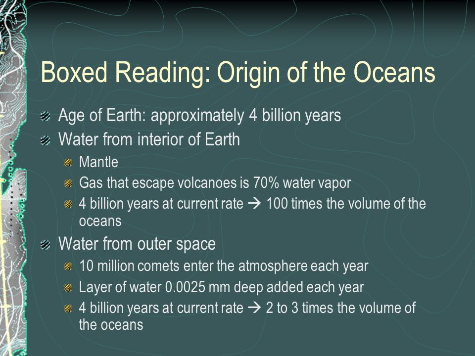 Boxed Reading: Origin of the Oceans Age of Earth: approximately 4 billion years Water from interior of Earth Mantle Gas that escape volcanoes is 70% w