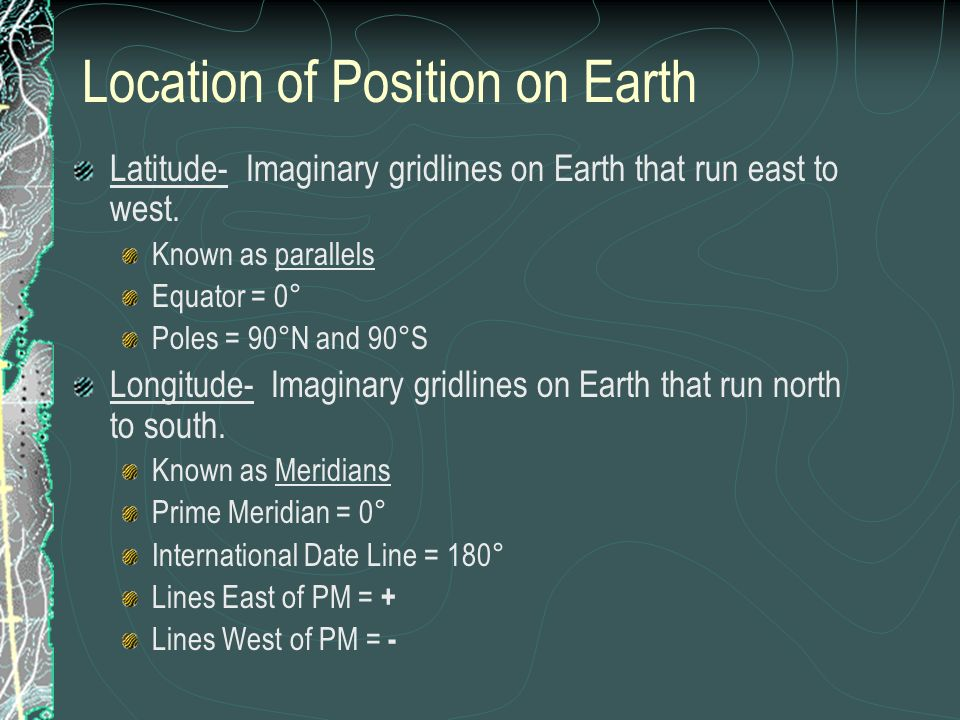 Location of Position on Earth Latitude- Imaginary gridlines on Earth that run east to west. Known as parallels Equator = 0° Poles = 90°N and 90°S Long
