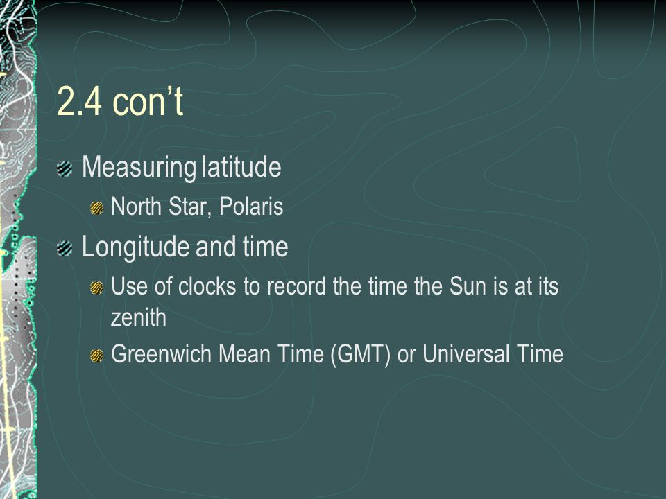 2.4 cont Measuring latitude North Star, Polaris Longitude and time Use of clocks to record the time the Sun is at its zenith Greenwich Mean Time (GMT)