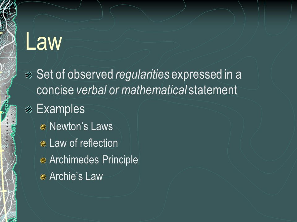 Law Set of observed regularities expressed in a concise verbal or mathematical statement Examples Newtons Laws Law of reflection Archimedes Principle