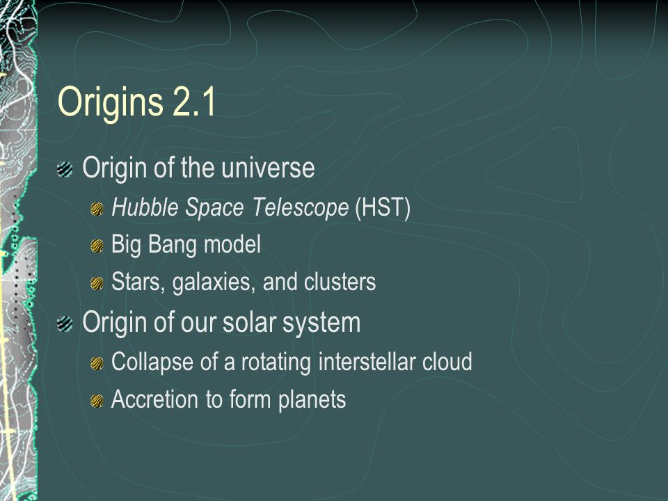 Origins 2.1 Origin of the universe Hubble Space Telescope (HST) Big Bang model Stars, galaxies, and clusters Origin of our solar system Collapse of a
