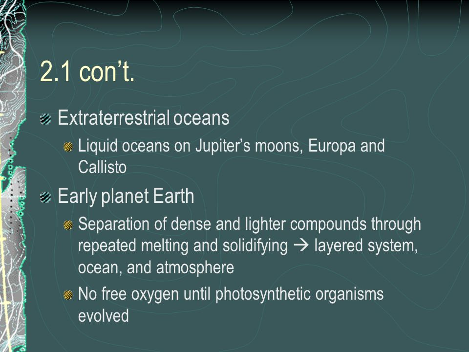 2.1 cont. Extraterrestrial oceans Liquid oceans on Jupiters moons, Europa and Callisto Early planet Earth Separation of dense and lighter compounds th