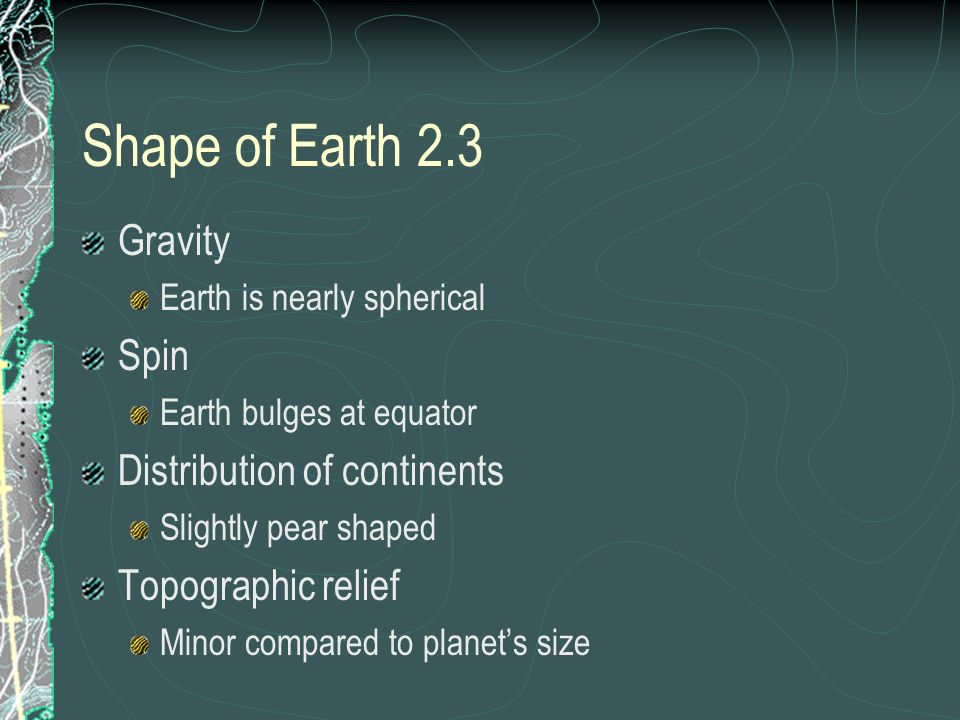 Shape of Earth 2.3 Gravity Earth is nearly spherical Spin Earth bulges at equator Distribution of continents Slightly pear shaped Topographic relief M