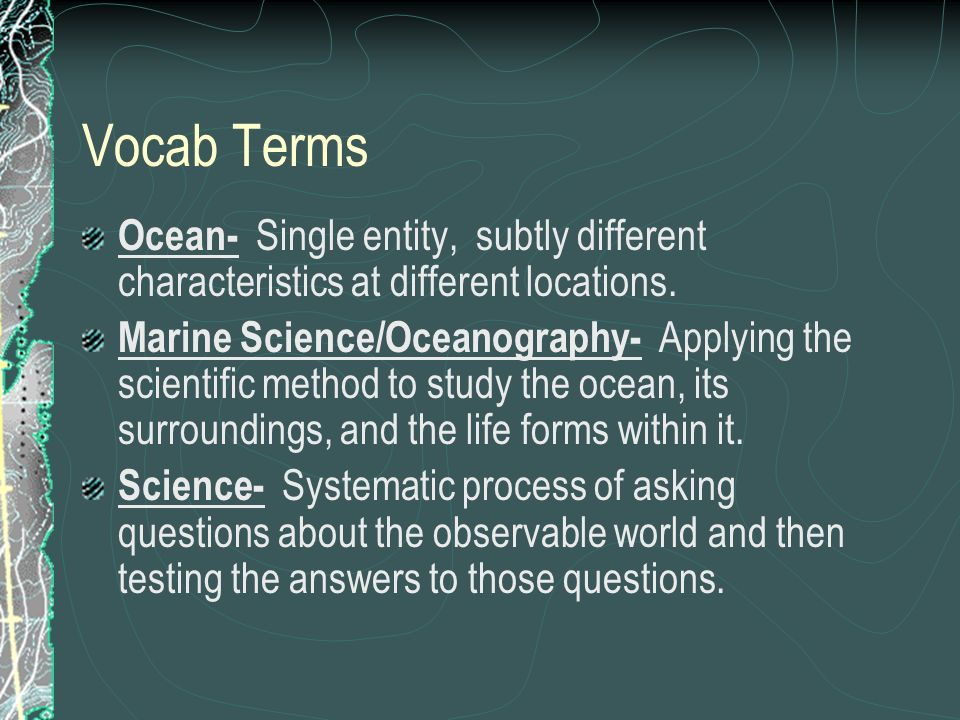 Vocab Terms Ocean- Single entity, subtly different characteristics at different locations. Marine Science/Oceanography- Applying the scientific method