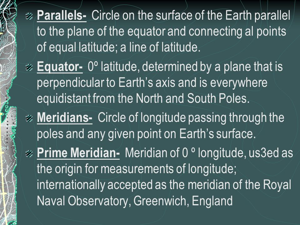Parallels- Circle on the surface of the Earth parallel to the plane of the equator and connecting al points of equal latitude; a line of latitude. Equ