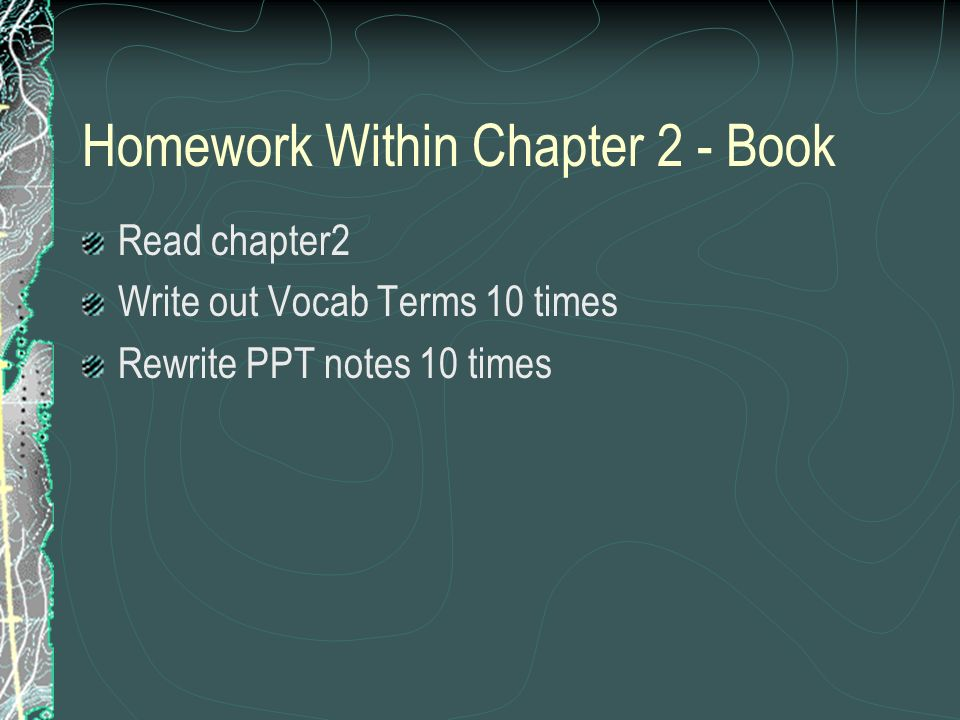 Homework Within Chapter 2 - Book Read chapter2 Write out Vocab Terms 10 times Rewrite PPT notes 10 times