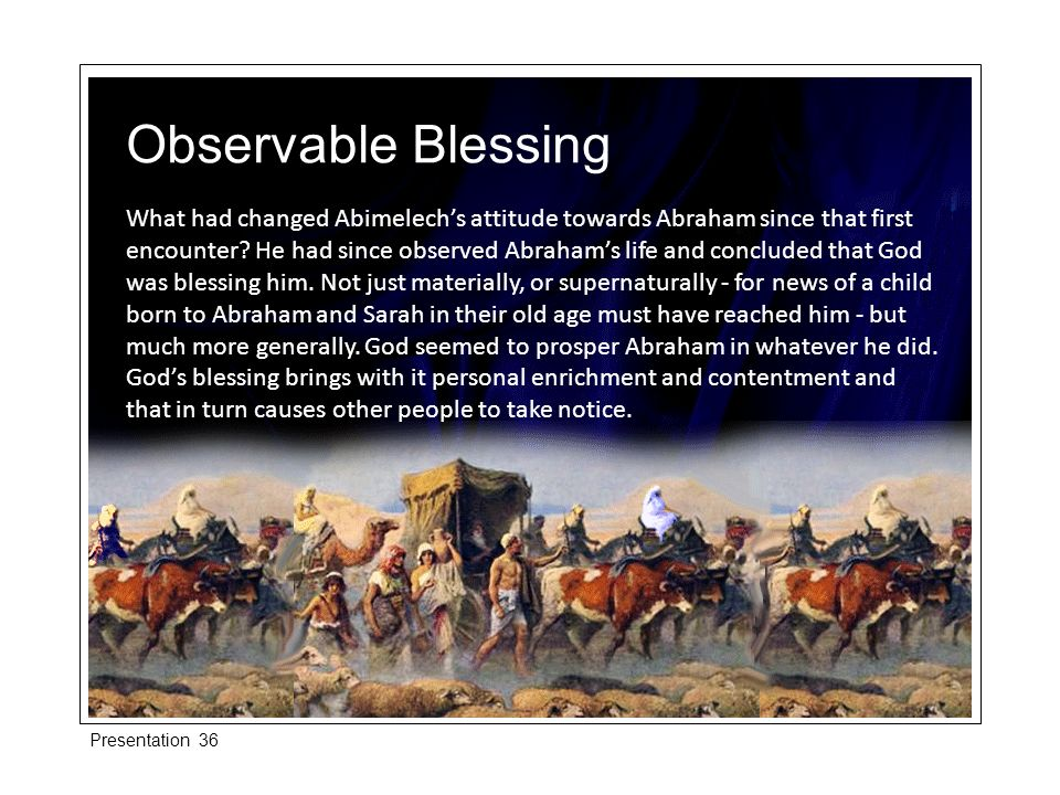 What had changed Abimelechs attitude towards Abraham since that first encounter? He had since observed Abrahams life and concluded that God was blessi