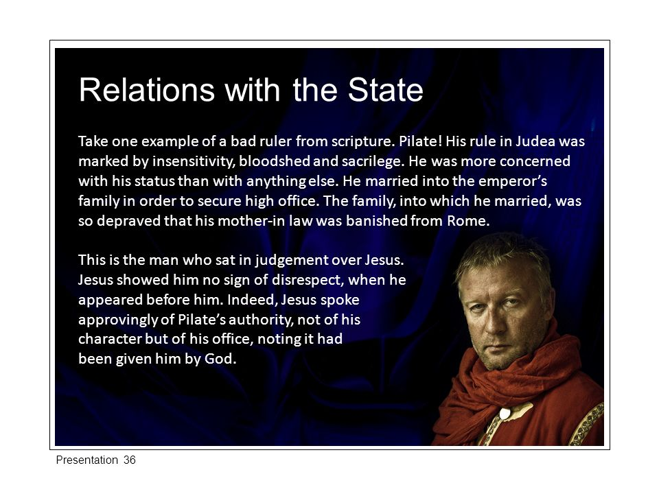 Take one example of a bad ruler from scripture. Pilate! His rule in Judea was marked by insensitivity, bloodshed and sacrilege. He was more concerned
