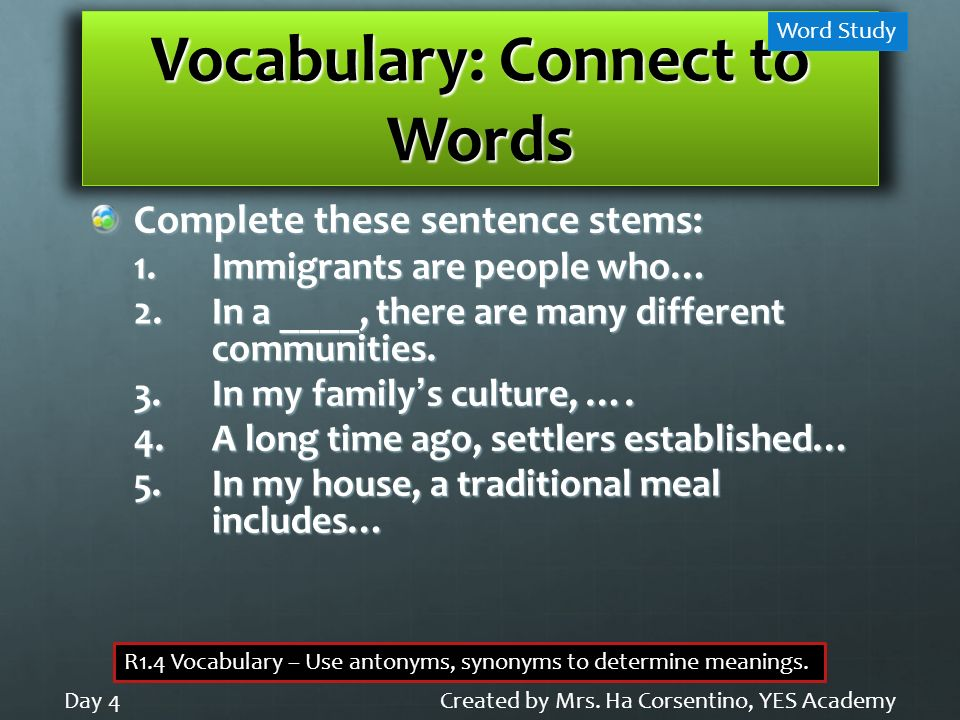 Vocabulary: Connect to Words Complete these sentence stems: 1.Immigrants are people who… 2.In a ____, there are many different communities. 3.In my fa