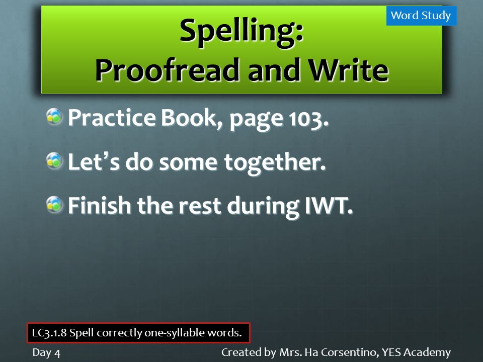Spelling: Proofread and Write Practice Book, page 103. Lets do some together. Finish the rest during IWT. Created by Mrs. Ha Corsentino, YES AcademyDa