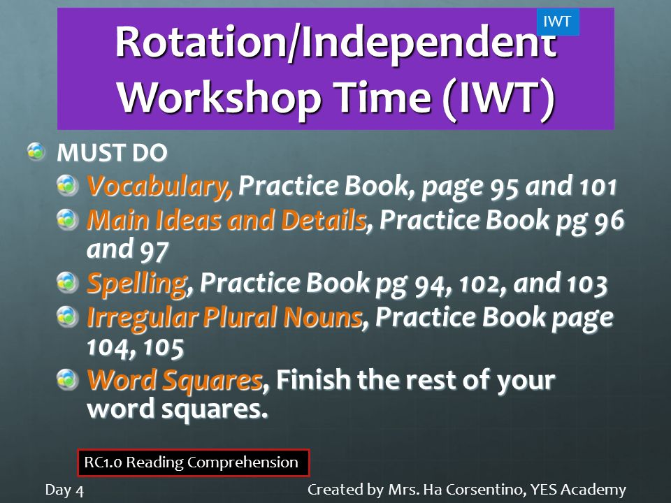 Rotation/Independent Workshop Time (IWT) MUST DO Vocabulary, Practice Book, page 95 and 101 Main Ideas and Details, Practice Book pg 96 and 97 Spellin