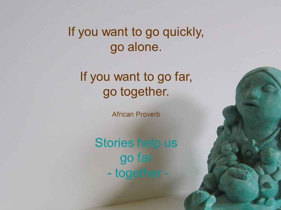 If you want to go quickly, go alone. If you want to go far, go together. African Proverb Stories help us go far - together -