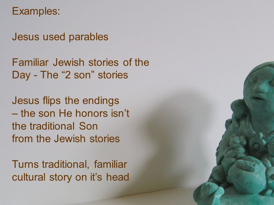 Examples: Jesus used parables Familiar Jewish stories of the Day - The 2 son stories Jesus flips the endings – the son He honors isnt the traditional
