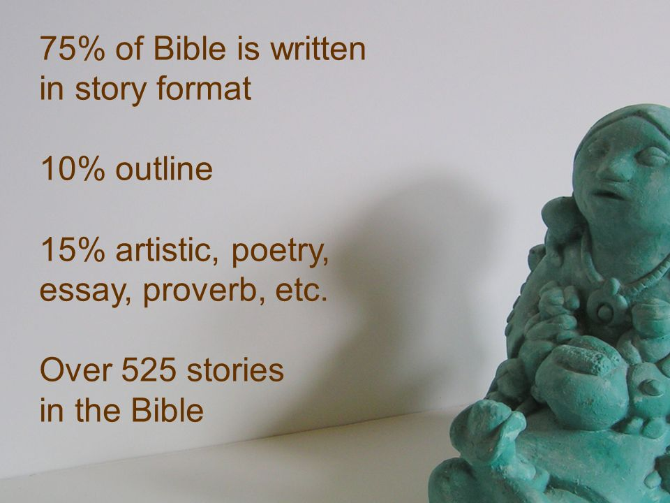 75% of Bible is written in story format 10% outline 15% artistic, poetry, essay, proverb, etc. Over 525 stories in the Bible