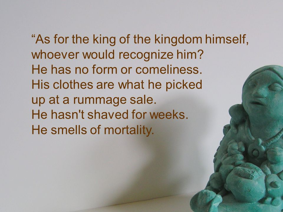 As for the king of the kingdom himself, whoever would recognize him? He has no form or comeliness. His clothes are what he picked up at a rummage sale