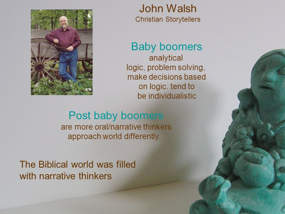 John Walsh Christian Storytellers Post baby boomers are more oral/narrative thinkers approach world differently. Baby boomers analytical logic, proble