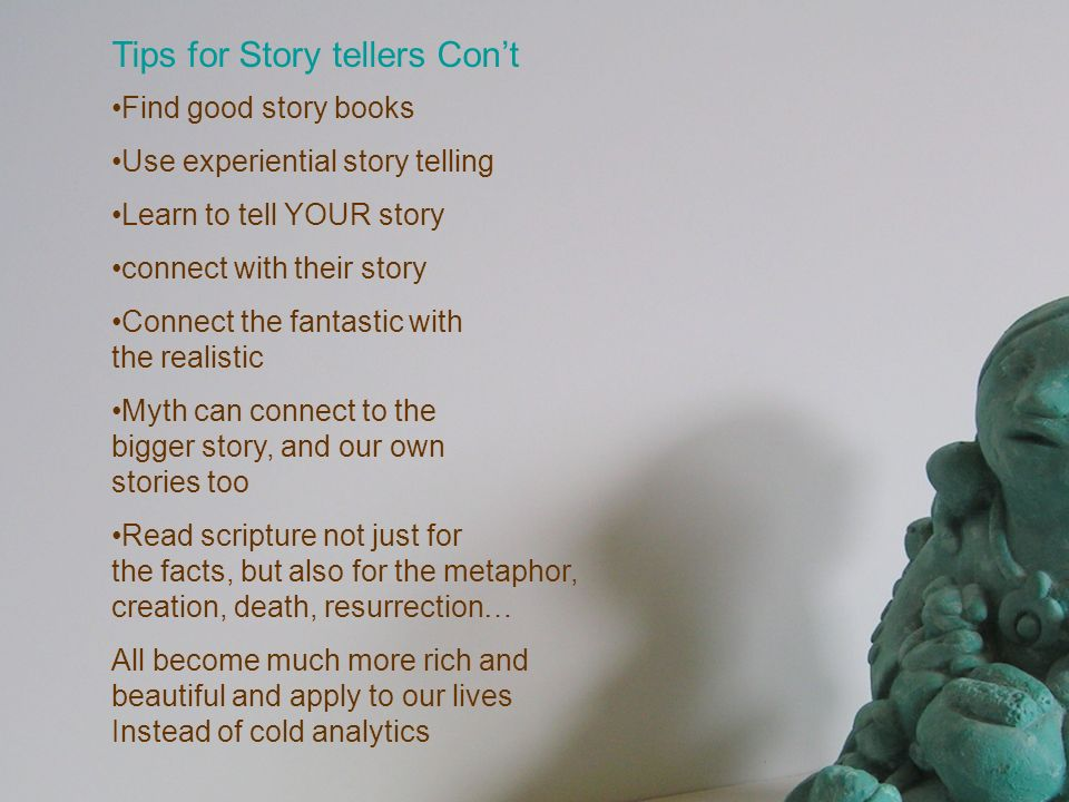 Tips for Story tellers Cont Find good story books Use experiential story telling Learn to tell YOUR story connect with their story Connect the fantast