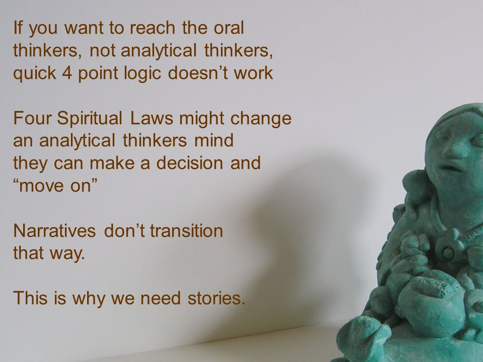 If you want to reach the oral thinkers, not analytical thinkers, quick 4 point logic doesnt work Four Spiritual Laws might change an analytical thinke