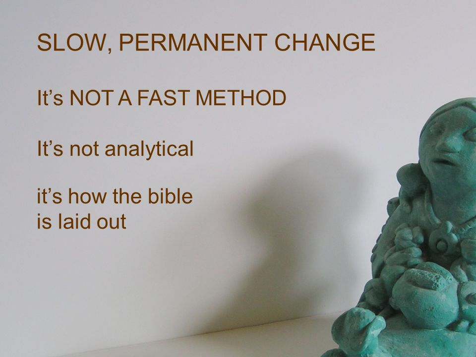 SLOW, PERMANENT CHANGE Its NOT A FAST METHOD Its not analytical its how the bible is laid out