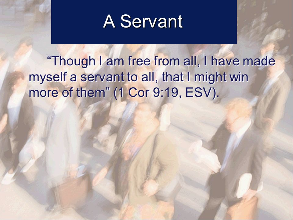 A Servant Though I am free from all, I have made myself a servant to all, that I might win more of them (1 Cor 9:19, ESV).