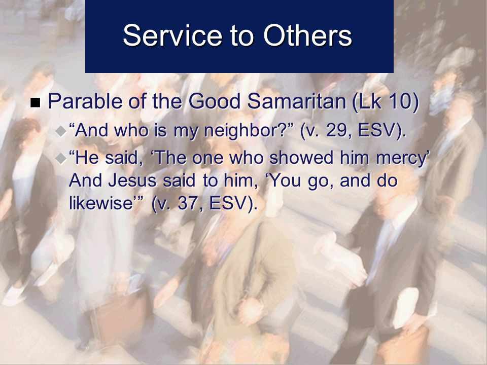 Service to Others Parable of the Good Samaritan (Lk 10) Parable of the Good Samaritan (Lk 10) And who is my neighbor.