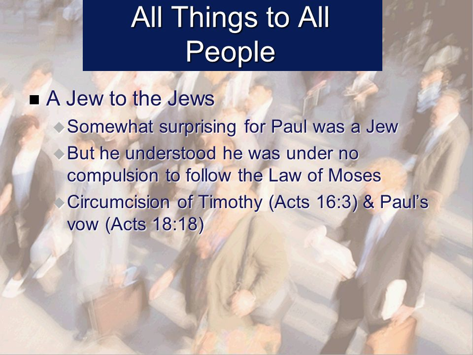 All Things to All People A Jew to the Jews A Jew to the Jews Somewhat surprising for Paul was a Jew Somewhat surprising for Paul was a Jew But he understood he was under no compulsion to follow the Law of Moses But he understood he was under no compulsion to follow the Law of Moses Circumcision of Timothy (Acts 16:3) & Pauls vow (Acts 18:18) Circumcision of Timothy (Acts 16:3) & Pauls vow (Acts 18:18)