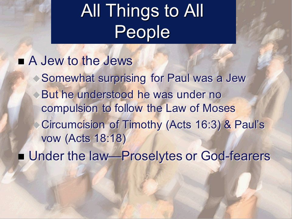 All Things to All People A Jew to the Jews A Jew to the Jews Somewhat surprising for Paul was a Jew Somewhat surprising for Paul was a Jew But he understood he was under no compulsion to follow the Law of Moses But he understood he was under no compulsion to follow the Law of Moses Circumcision of Timothy (Acts 16:3) & Pauls vow (Acts 18:18) Circumcision of Timothy (Acts 16:3) & Pauls vow (Acts 18:18) Under the lawProselytes or God-fearers Under the lawProselytes or God-fearers
