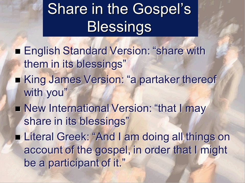 Share in the Gospels Blessings English Standard Version: share with them in its blessings English Standard Version: share with them in its blessings King James Version: a partaker thereof with you King James Version: a partaker thereof with you New International Version: that I may share in its blessings New International Version: that I may share in its blessings Literal Greek: And I am doing all things on account of the gospel, in order that I might be a participant of it.
