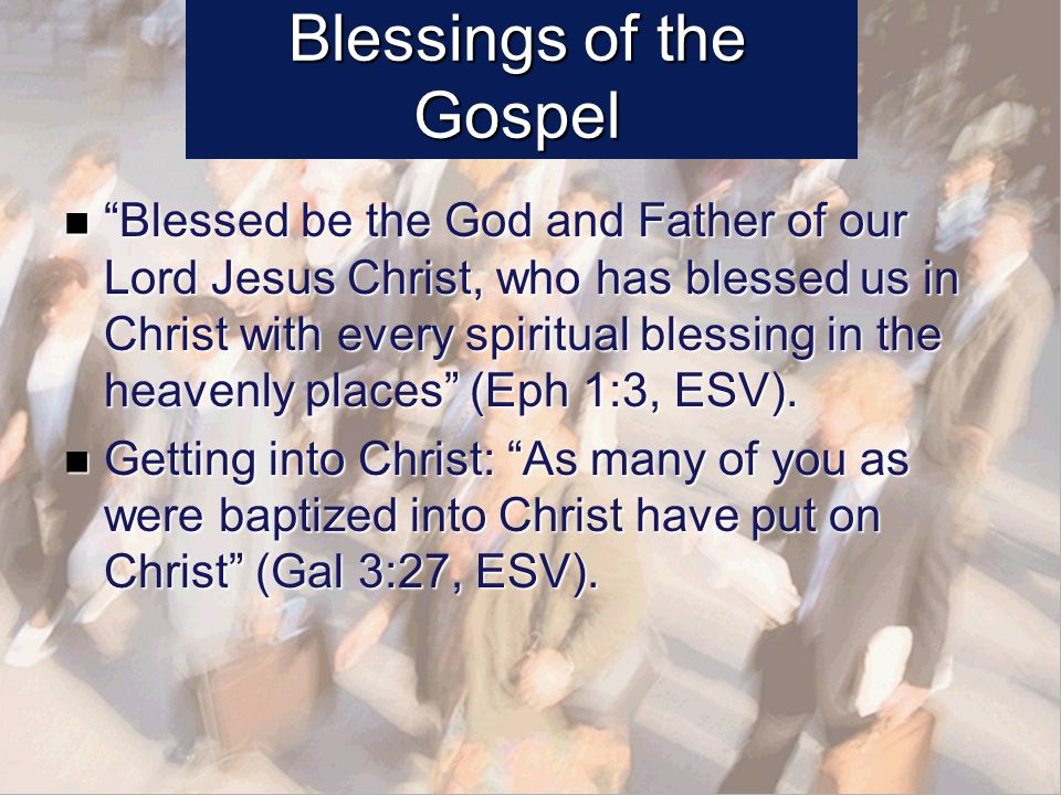 Blessings of the Gospel Blessed be the God and Father of our Lord Jesus Christ, who has blessed us in Christ with every spiritual blessing in the heavenly places (Eph 1:3, ESV).
