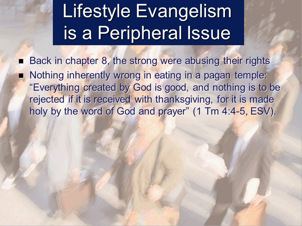 Lifestyle Evangelism is a Peripheral Issue Back in chapter 8, the strong were abusing their rights Back in chapter 8, the strong were abusing their rights Nothing inherently wrong in eating in a pagan temple: Everything created by God is good, and nothing is to be rejected if it is received with thanksgiving, for it is made holy by the word of God and prayer (1 Tm 4:4-5, ESV).