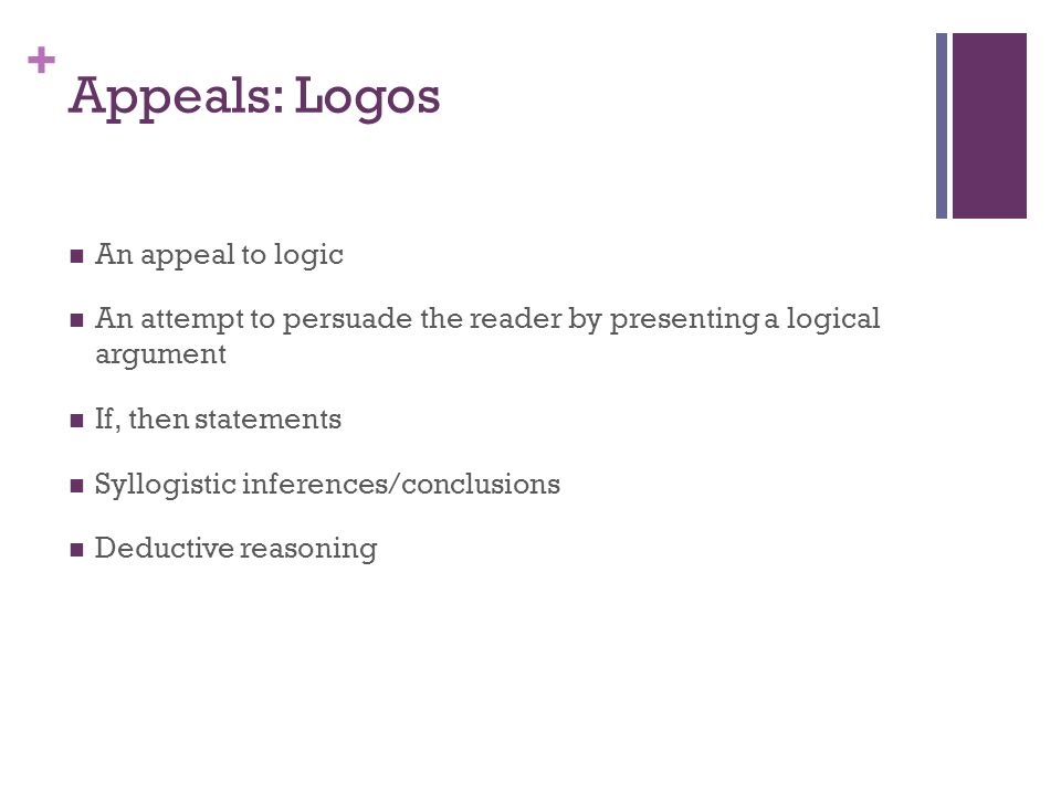 + Appeals: Logos An appeal to logic An attempt to persuade the reader by presenting a logical argument If, then statements Syllogistic inferences/conc