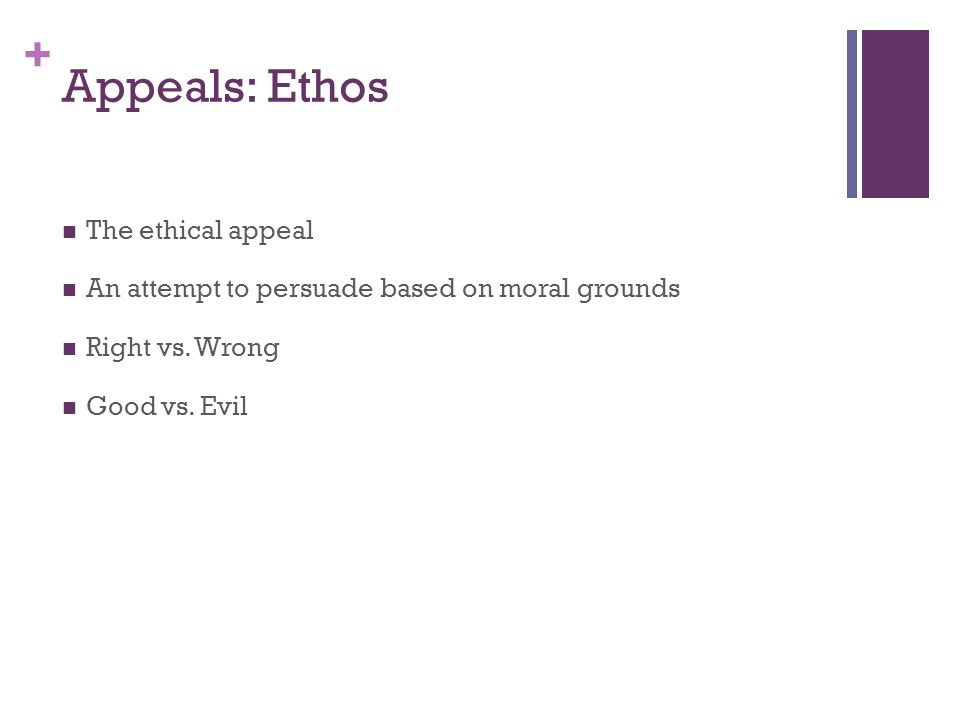 + Appeals: Ethos The ethical appeal An attempt to persuade based on moral grounds Right vs. Wrong Good vs. Evil
