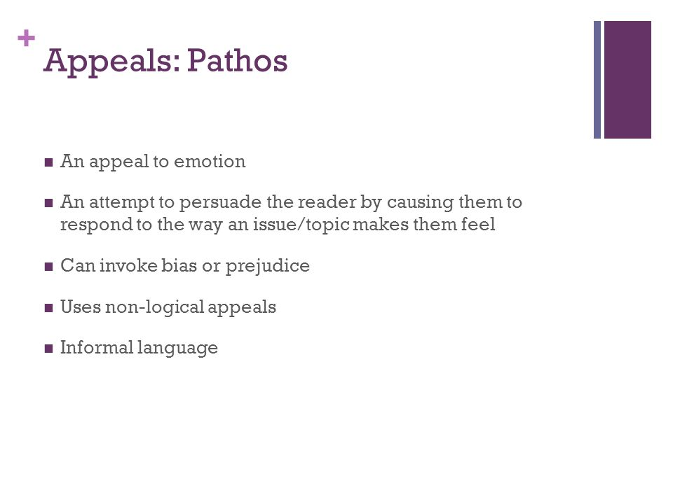 + Appeals: Pathos An appeal to emotion An attempt to persuade the reader by causing them to respond to the way an issue/topic makes them feel Can invo