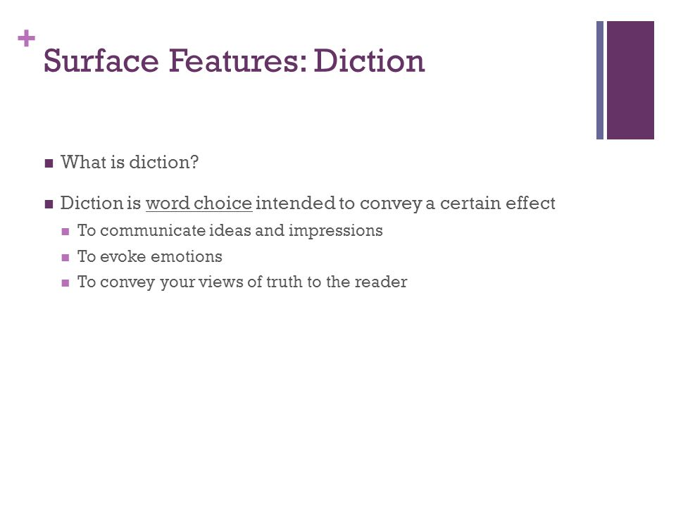 + Surface Features: Diction What is diction? Diction is word choice intended to convey a certain effect To communicate ideas and impressions To evoke