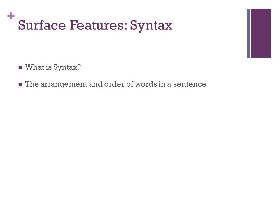 + Surface Features: Syntax What is Syntax? The arrangement and order of words in a sentence