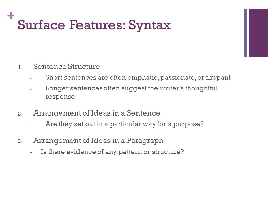 + Surface Features: Syntax 1. Sentence Structure - Short sentences are often emphatic, passionate, or flippant - Longer sentences often suggest the wr
