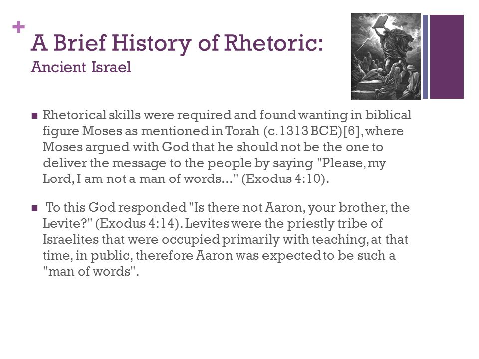 + A Brief History of Rhetoric: Ancient Israel Rhetorical skills were required and found wanting in biblical figure Moses as mentioned in Torah (c.1313
