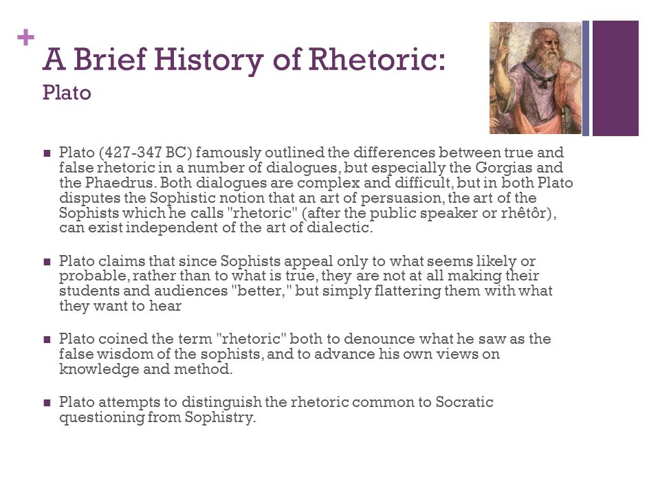 + A Brief History of Rhetoric: Plato Plato (427-347 BC) famously outlined the differences between true and false rhetoric in a number of dialogues, bu