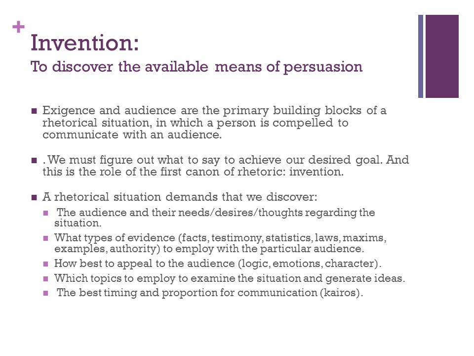 + Invention: To discover the available means of persuasion Exigence and audience are the primary building blocks of a rhetorical situation, in which a