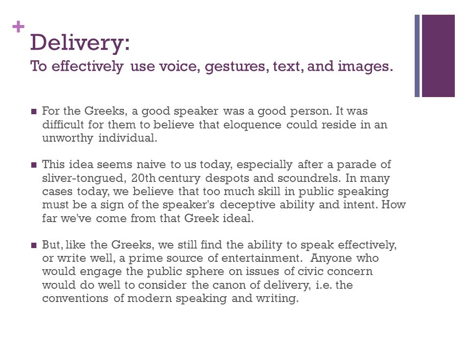 + Delivery: To effectively use voice, gestures, text, and images. For the Greeks, a good speaker was a good person. It was difficult for them to belie