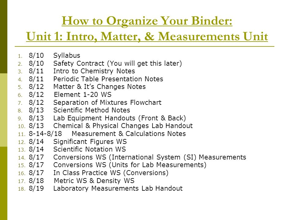 How to Organize Your Binder: Unit 1: Intro, Matter, & Measurements Unit 1. 8/10 Syllabus 2. 8/10 Safety Contract (You will get this later) 3. 8/11 Int