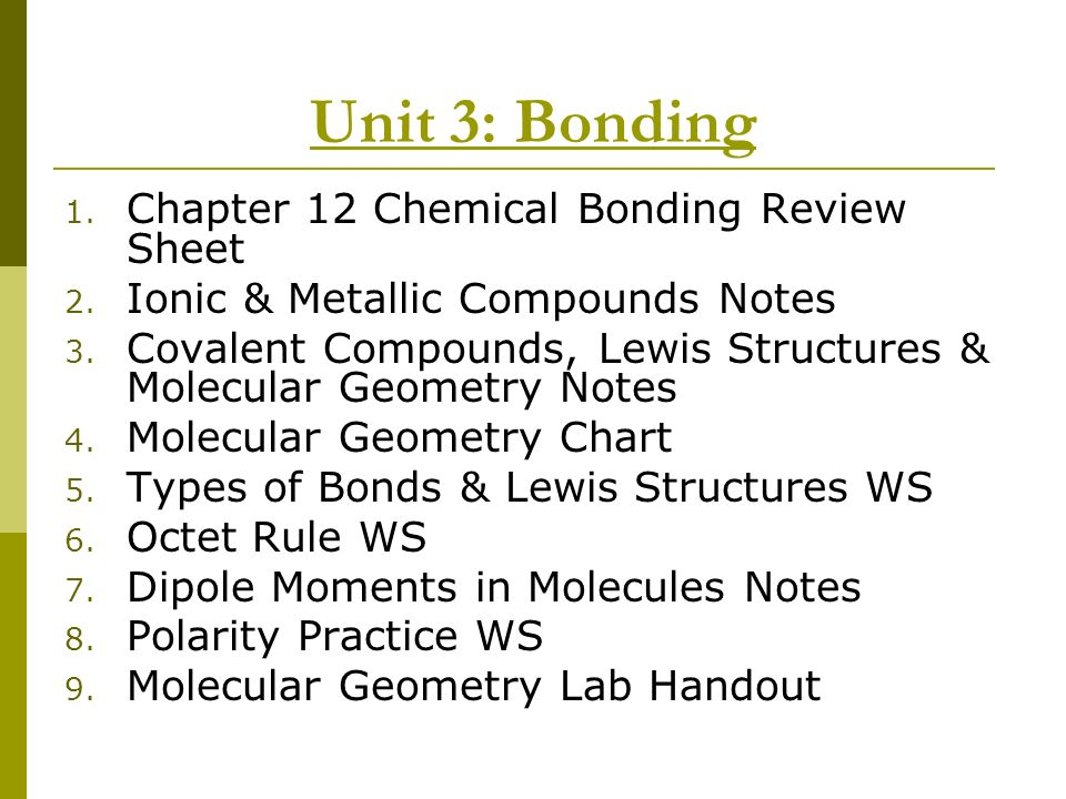 Unit 3: Bonding 1. Chapter 12 Chemical Bonding Review Sheet 2. Ionic & Metallic Compounds Notes 3. Covalent Compounds, Lewis Structures & Molecular Ge