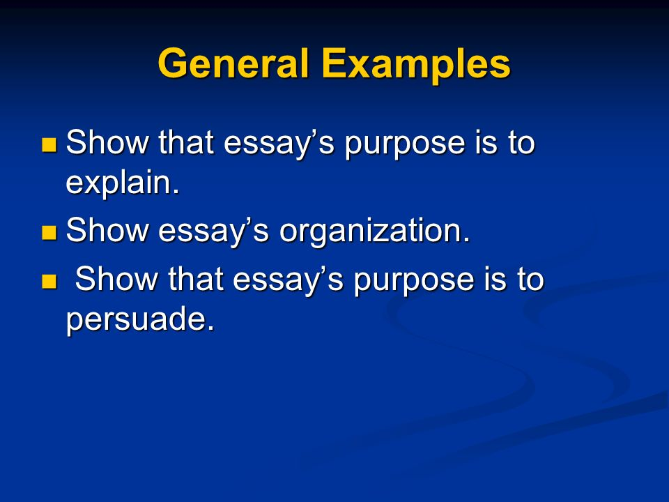 General Examples Show that essays purpose is to explain. Show that essays purpose is to explain. Show essays organization. Show essays organization. S